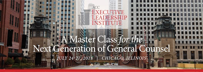 ACC Executive Leadership Institute A Master Class for the Next Generation of General Counsel July 24-27 2018 Chicago Illinois
