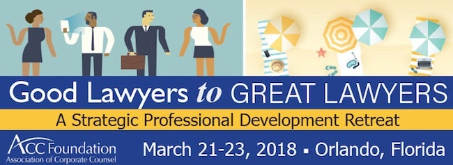 ACC Foundation Good Lawyers to Great Lawyers A Strategic Professional Development Retreat March 21-23 2018 Orlando Florida