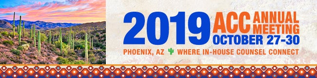 2019 ACC Annual Meeting October 27-30 Phoenix AZ Where in-house counsel connect