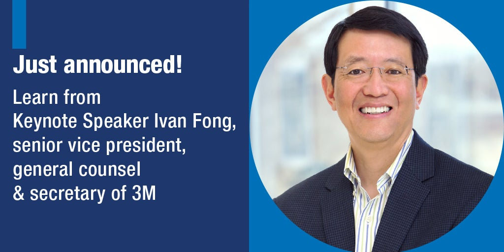 Just announced! Learn from Keynote Speaker Ivan Fong, senior vice president, general counsel & secretary of 3M